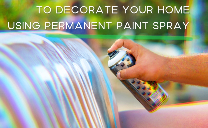 Home Decor – DIY – 7 Best Ideas To Decorate Your Home Using Permanent Paint Spray