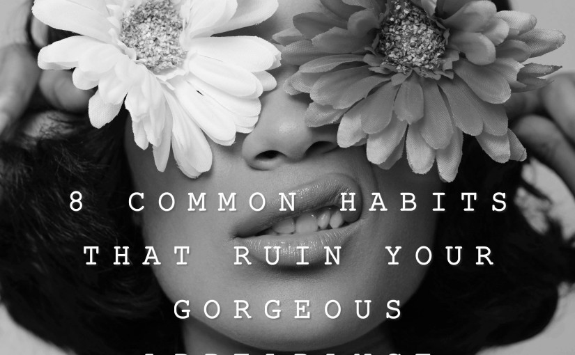 Beauty – The Most 8 Common Habits That ruin Your Gorgeous Appearance